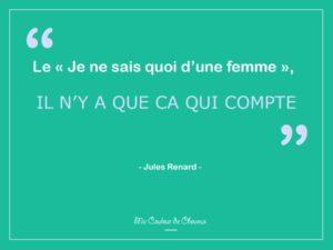 """Citation Proverbe Jules Renard """"Le Je ne sais quoi d'une femme, il n'y a que ça qui compte"""""""